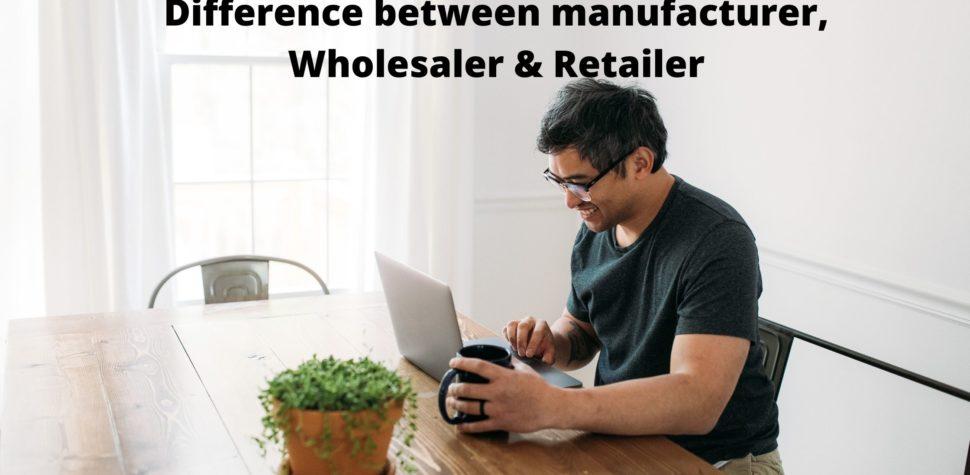 Difference between manufacturer, Wholesaler & Retailer